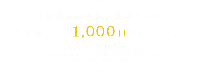 ご新規のお客様へ感謝を込めて査定額プラス1,000円キャンペーン!